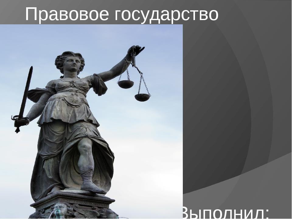 Правовое государство Выполнил: Канин Дмитрий