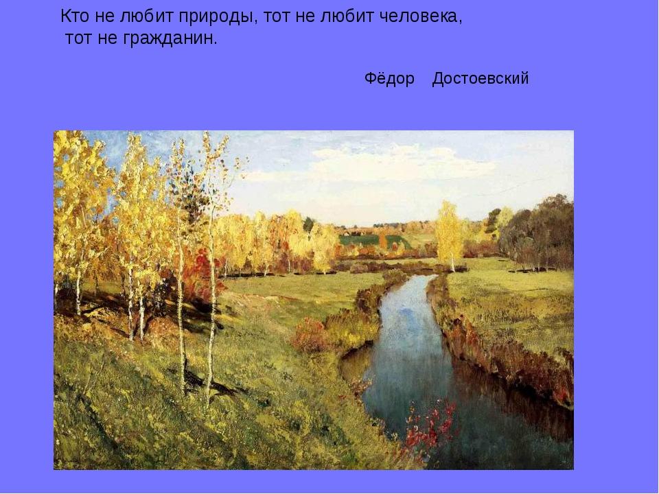 Кто не любит природы, тот не любит человека, тот не гражданин. Фёдор Достоевс...