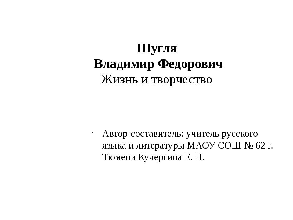 Шугля Владимир Федорович Жизнь и творчество Автор-составитель: учитель русско...