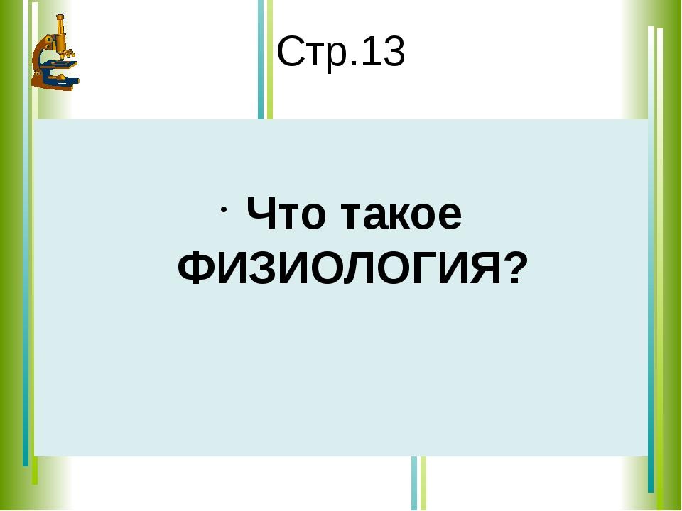 Стр.13 Что такое ФИЗИОЛОГИЯ?