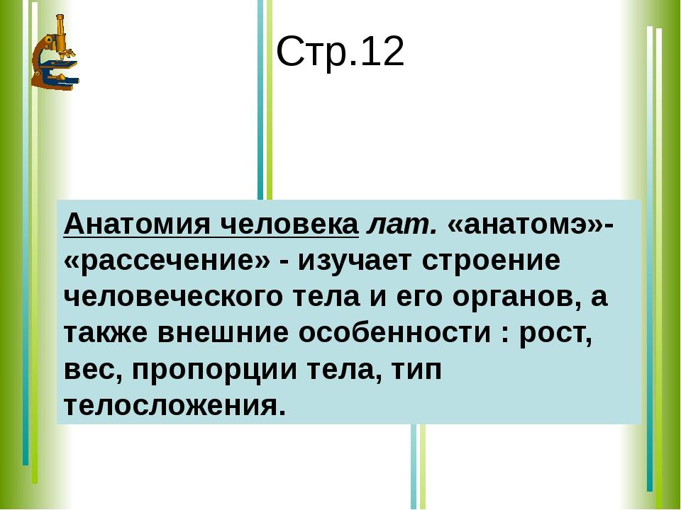 Стр.12 Анатомия человека лат. «анатомэ»- «рассечение» - изучает строение чело...
