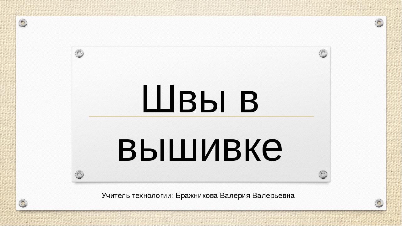 Швы в вышивке Учитель технологии: Бражникова Валерия Валерьевна