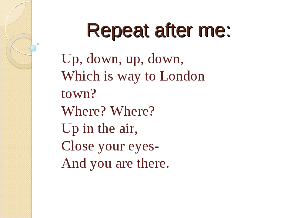Repeat after me: Up, down, up, down, Which is way to London town? Where? Wher...