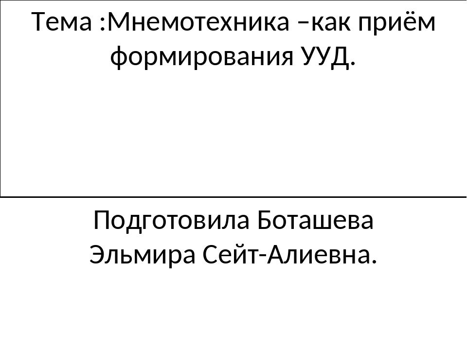 Тема :Мнемотехника –как приём формирования УУД. Подготовила Боташева Эльмира...