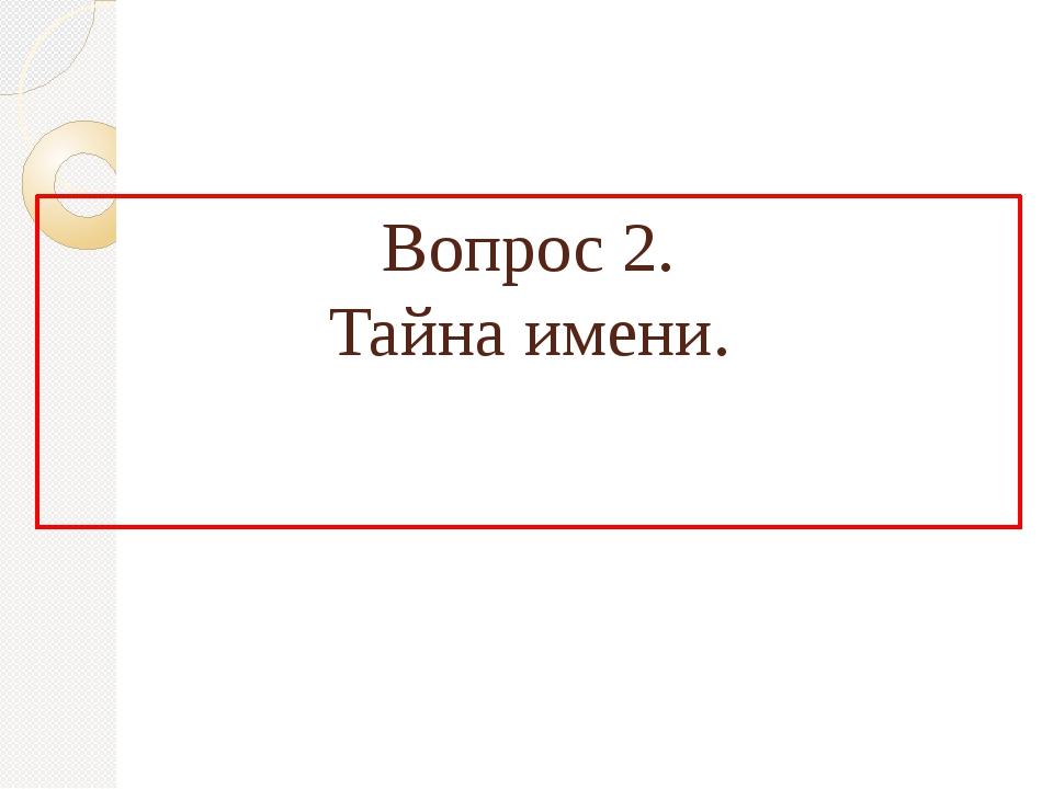 Вопрос 2. Тайна имени.