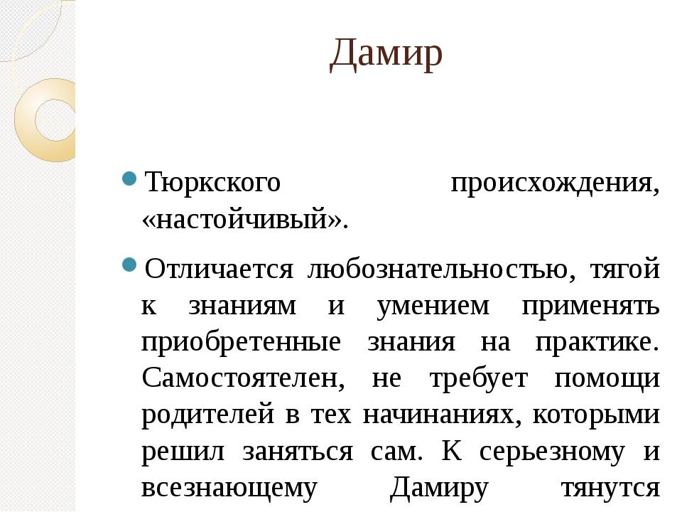 Дамир Тюркского происхождения, «настойчивый». Отличается любознательностью, т...