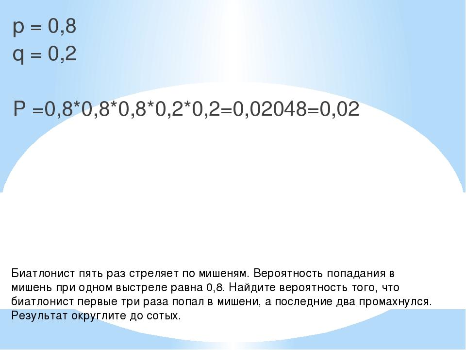 p = 0,8 q = 0,2 P =0,8*0,8*0,8*0,2*0,2=0,02048=0,02 Биатлонист пять раз стрел...