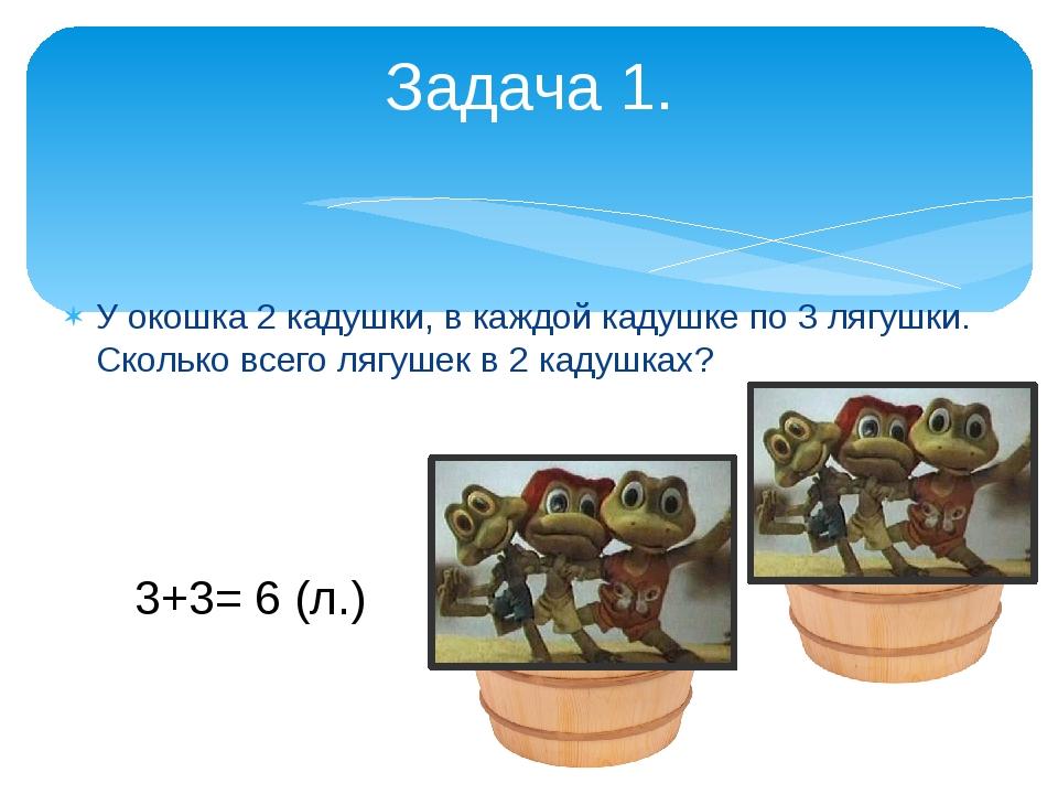 У окошка 2 кадушки, в каждой кадушке по 3 лягушки. Сколько всего лягушек в 2...
