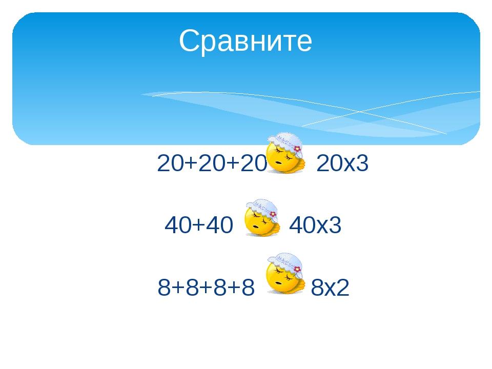 20+20+20 = 20х3 40+40 < 40х3 8+8+8+8 > 8х2 Сравните