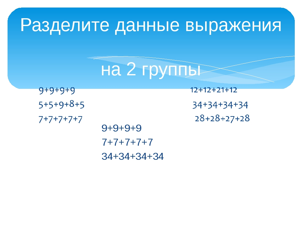Разделите данные выражения на 2 группы 9+9+9+9 7+7+7+7+7 34+34+34+34