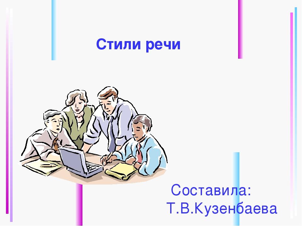 Стили речи Составила: Т.В.Кузенбаева