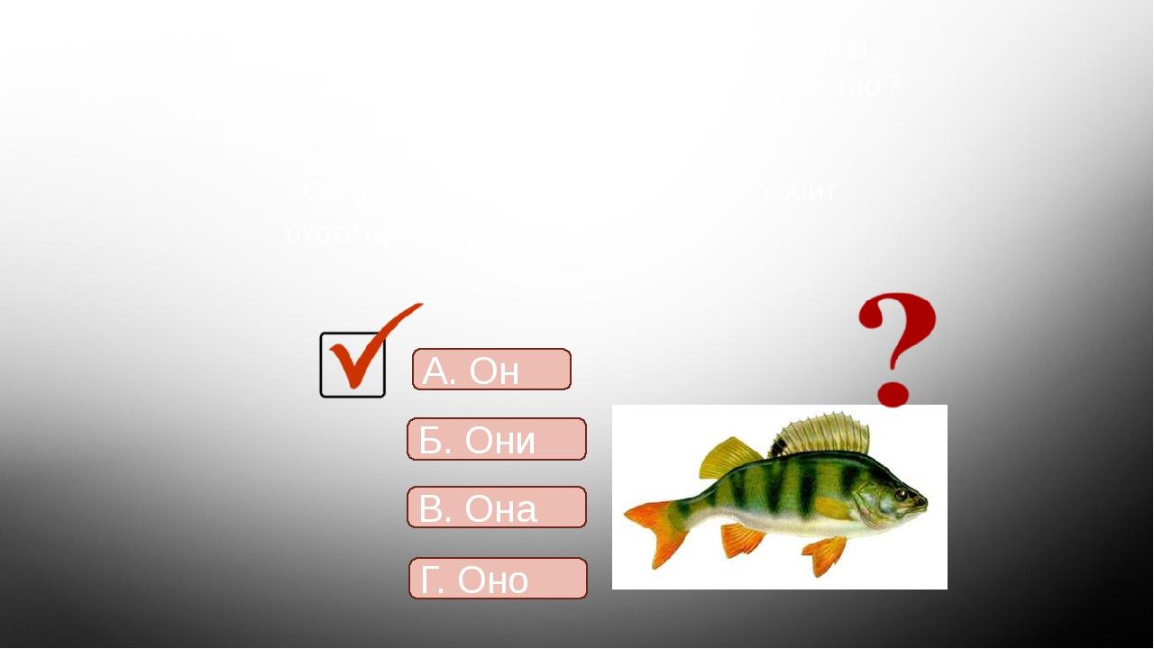 9. Определите, каким местоимением надо заменить повторяющееся слово? Окунь -...