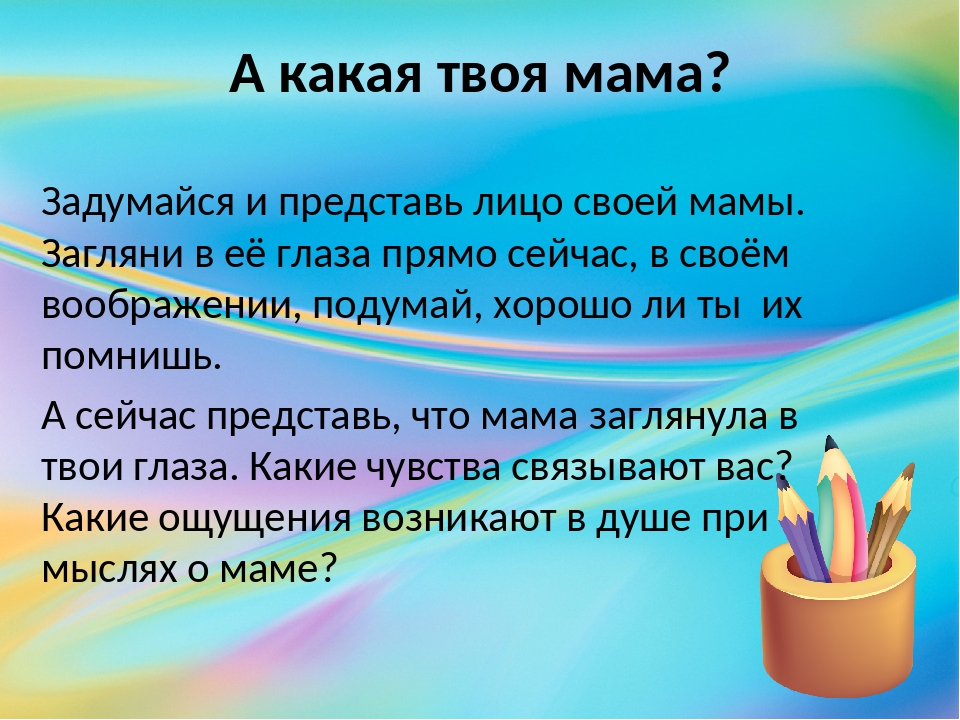 А какая твоя мама? Задумайся и представь лицо своей мамы. Загляни в её глаза...