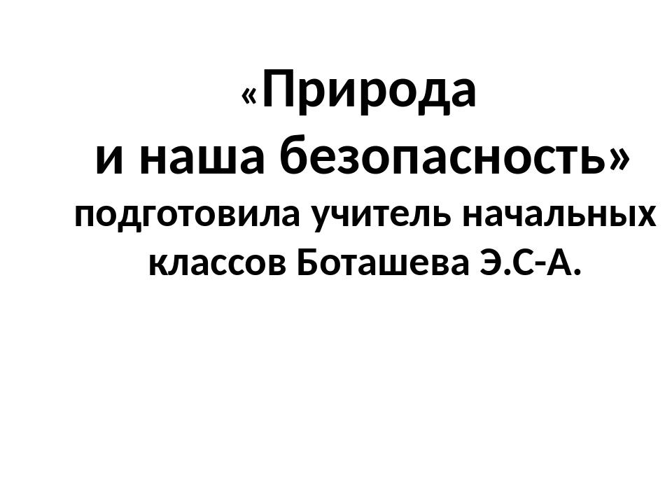 «Природа и наша безопасность» подготовила учитель начальных классов Боташева...