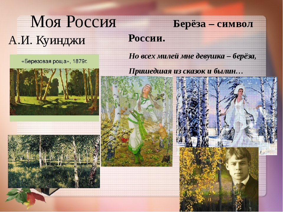 Моя Россия Берёза – символ России. А.И. Куинджи Но всех милей мне девушка – б...