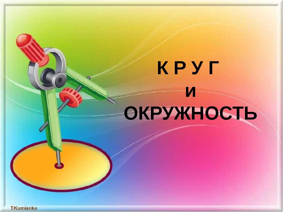 К Р У Г и ОКРУЖНОСТЬ