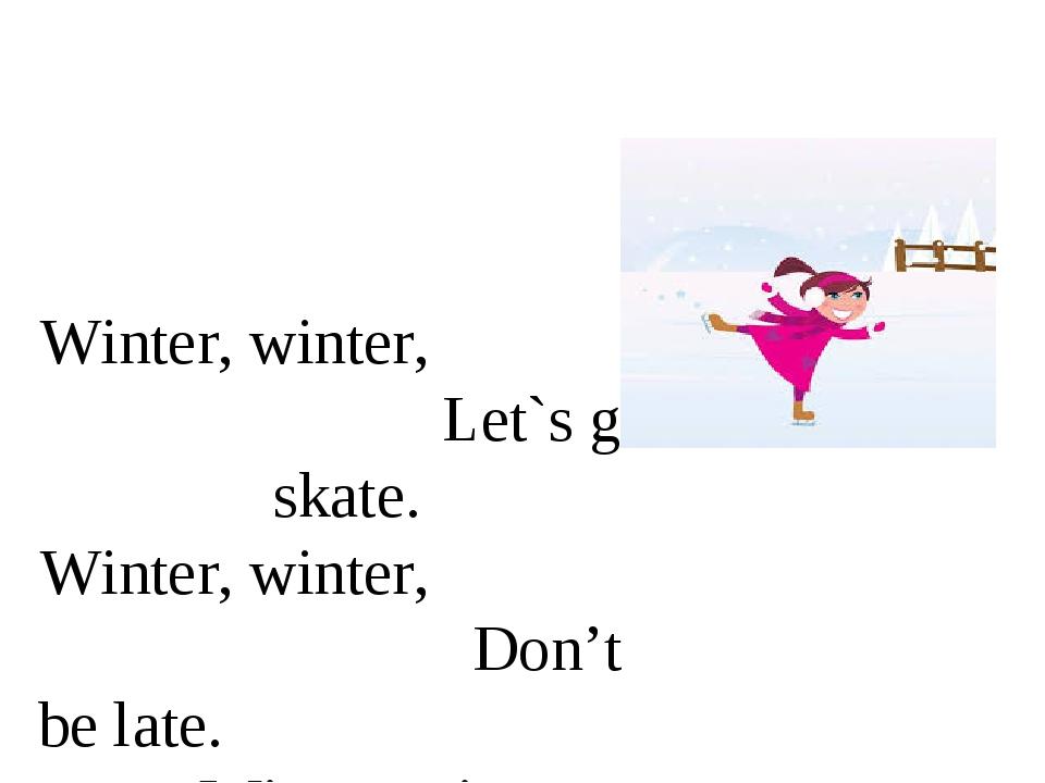 Winter, winter, Let`s go skate. Winter, winter, Don't be late. Winter, winte...