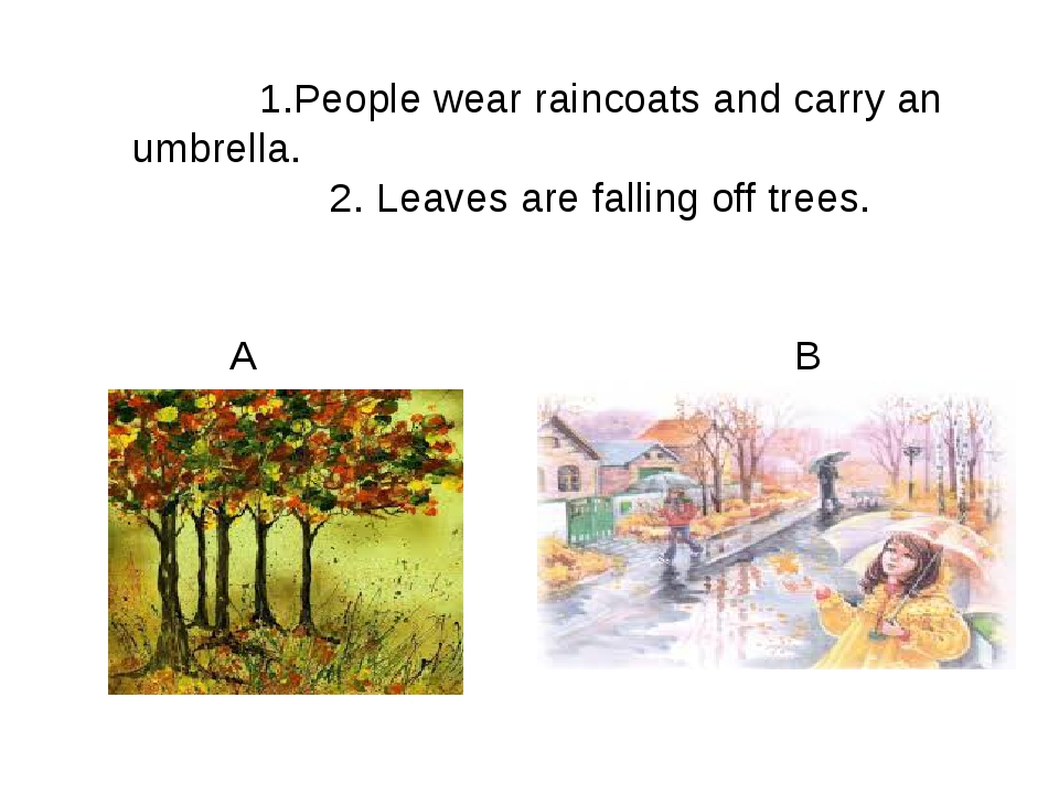 1.People wear raincoats and carry an umbrella. 2. Leaves are falling off tre...
