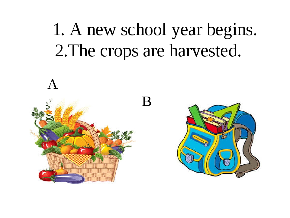 1. A new school year begins. 2.The crops are harvested. A B