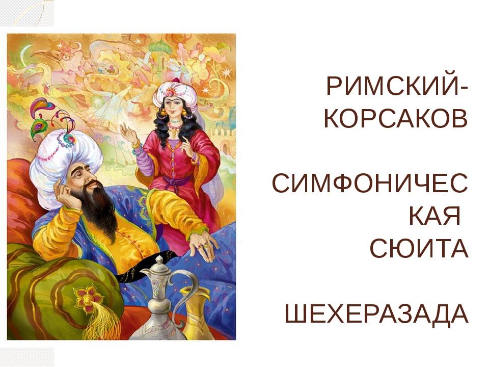 РИМСКИЙ-КОРСАКОВ СИМФОНИЧЕСКАЯ СЮИТА ШЕХЕРАЗАДА