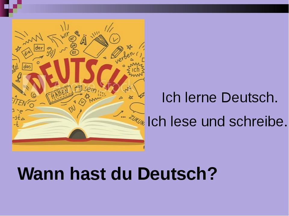 Wann hast du Deutsch? Ich lerne Deutsch. Ich lese und schreibe.
