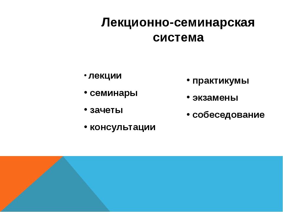 Лекционно-семинарская система лекции семинары зачеты консультации практикумы...