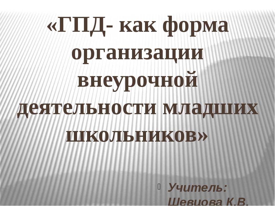 «ГПД- как форма организации внеурочной деятельности младших школьников» Учите...