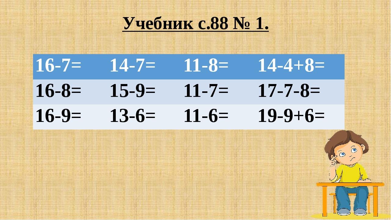 Учебник с.88 № 1. 16-7= 14-7= 11-8= 14-4+8= 16-8= 15-9= 11-7= 17-7-8= 16-9= 1...