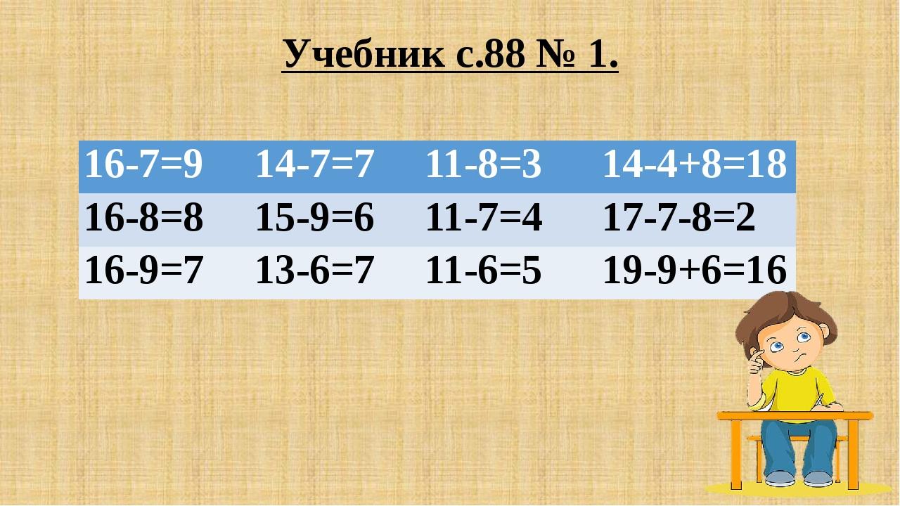 Учебник с.88 № 1. 16-7=9 14-7=7 11-8=3 14-4+8=18 16-8=8 15-9=6 11-7=4 17-7-8=...