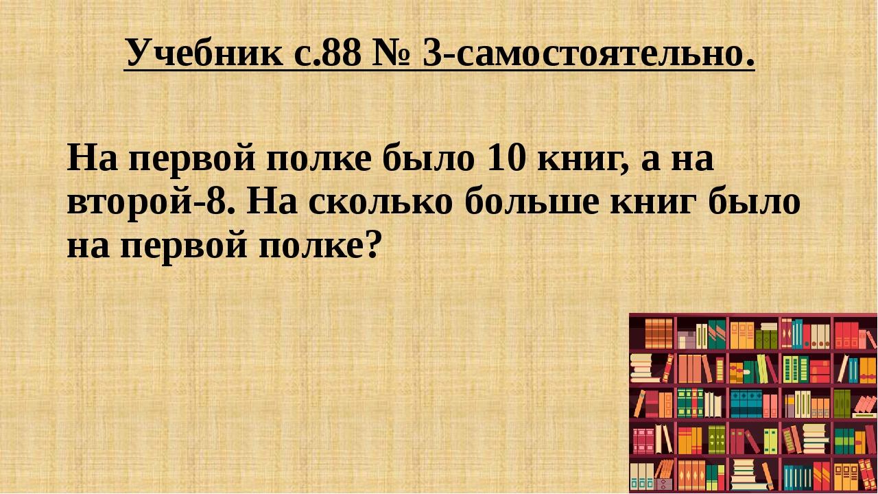 Учебник с.88 № 3-самостоятельно. На первой полке было 10 книг, а на второй-8....