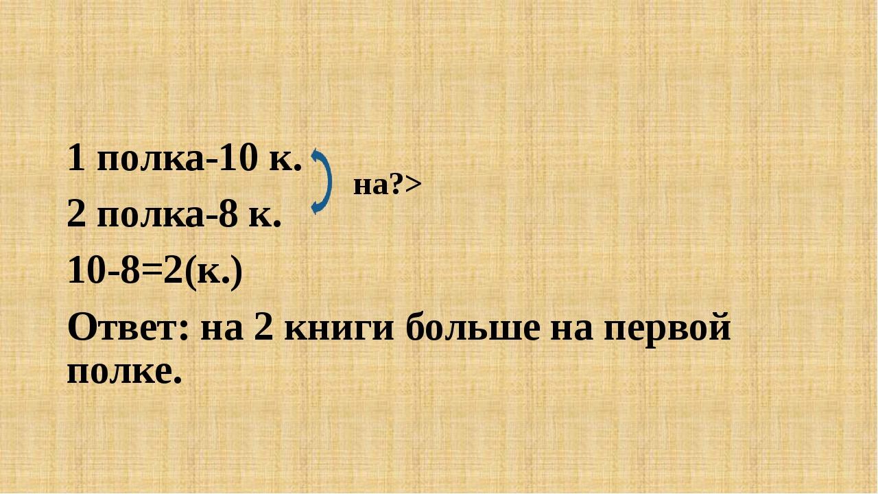 1 полка-10 к. 2 полка-8 к. 10-8=2(к.) Ответ: на 2 книги больше на первой пол...