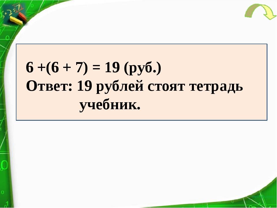 6 +(6 + 7) = 19 (руб.) Ответ: 19 рублей стоят тетрадь учебник.