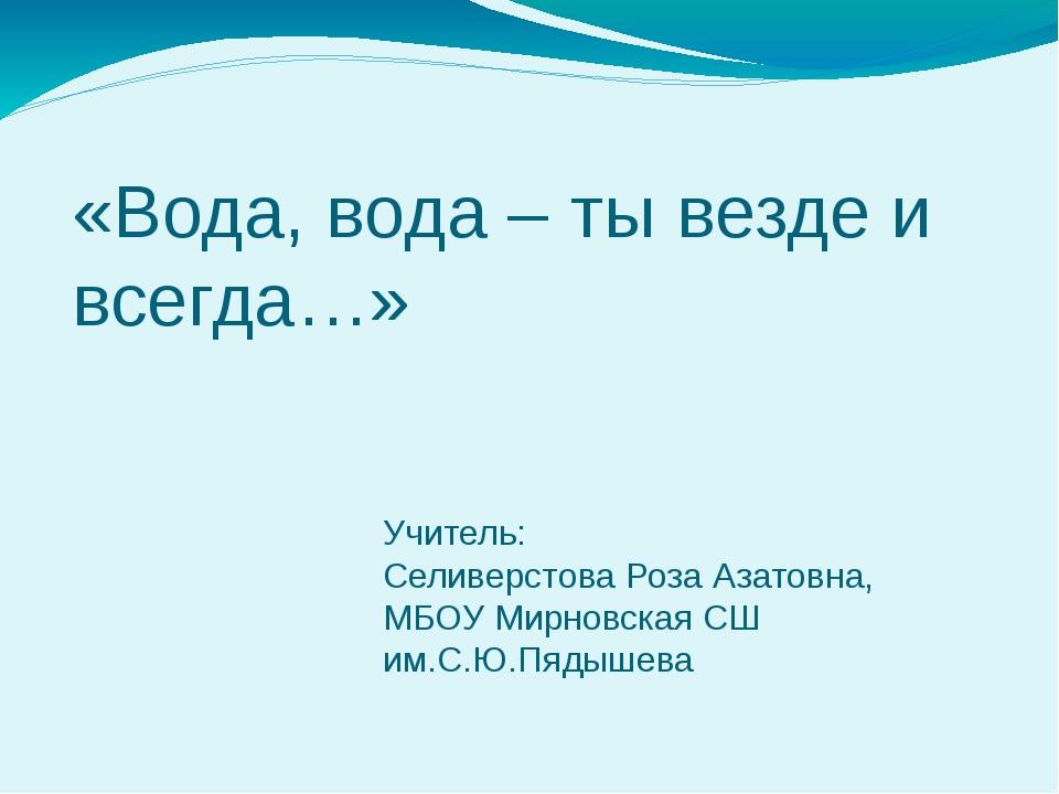 Учитель: Селиверстова Роза Азатовна, МБОУ Мирновская СШ им.С.Ю.Пядышева «Вода...