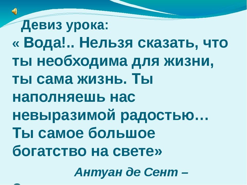 Девиз урока: « Вода!.. Нельзя сказать, что ты необходима для жизни, ты сама...