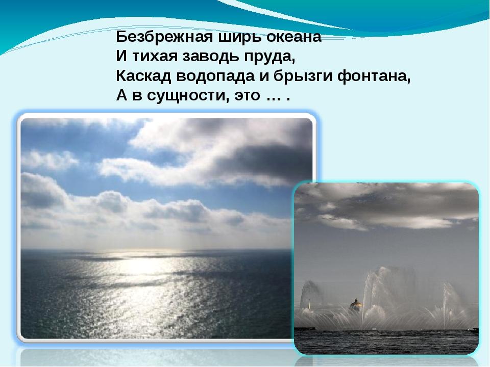 Безбрежная ширь океана И тихая заводь пруда, Каскад водопада и брызги фонтана...