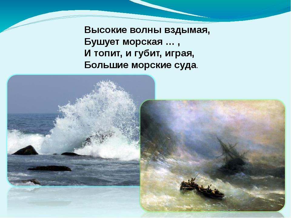 Высокие волны вздымая, Бушует морская … , И топит, и губит, играя, Большие мо...