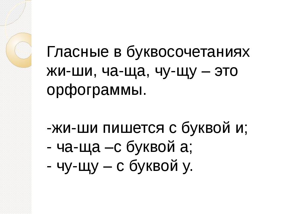 Гласные в буквосочетаниях жи-ши, ча-ща, чу-щу – это орфограммы. -жи-ши пишетс...