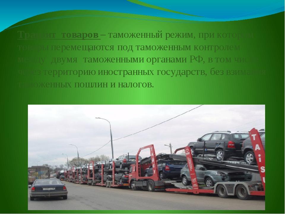Транзит товаров – таможенный режим, при котором товары перемещаются под тамож...