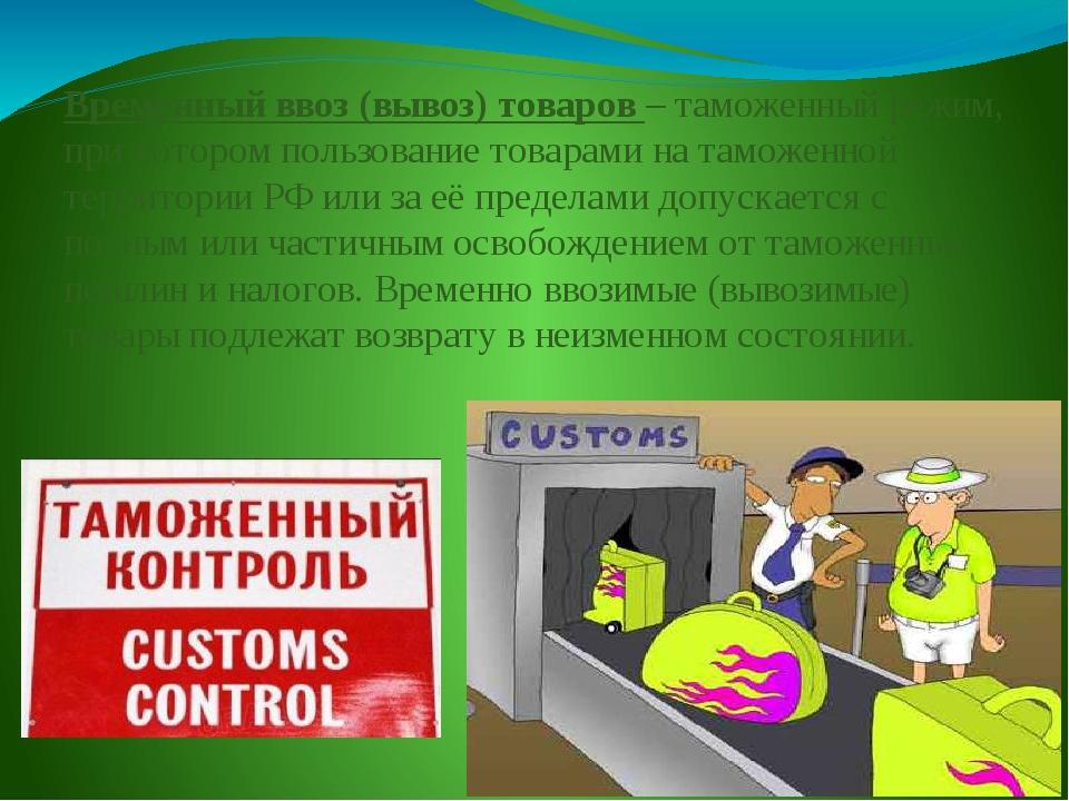 Временный ввоз (вывоз) товаров – таможенный режим, при котором пользование то...