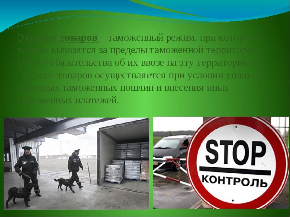Экспорт товаров – таможенный режим, при котором товары вывозятся за пределы т...