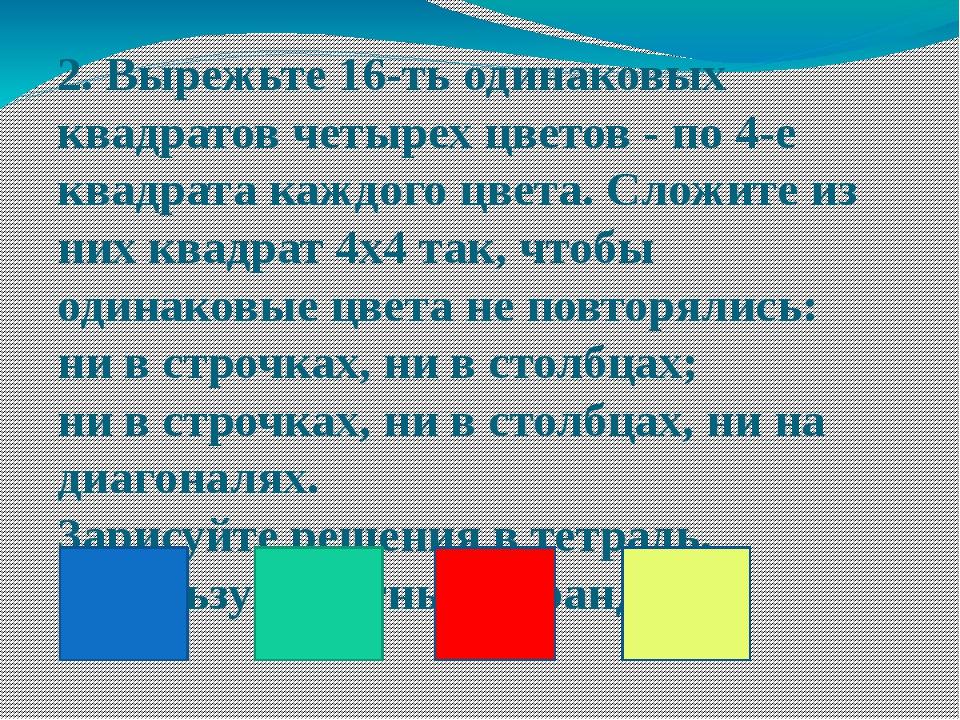 2. Вырежьте 16-ть одинаковых квадратов четырех цветов - по 4-е квадрата каждо...