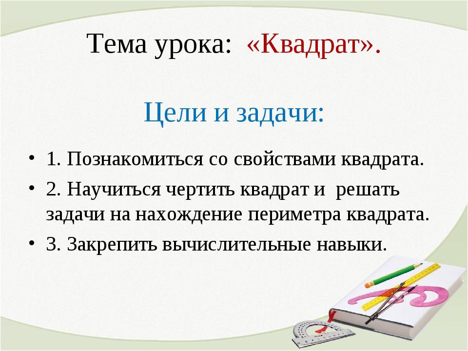 Тема урока: «Квадрат». Цели и задачи: 1. Познакомиться со свойствами квадрата...