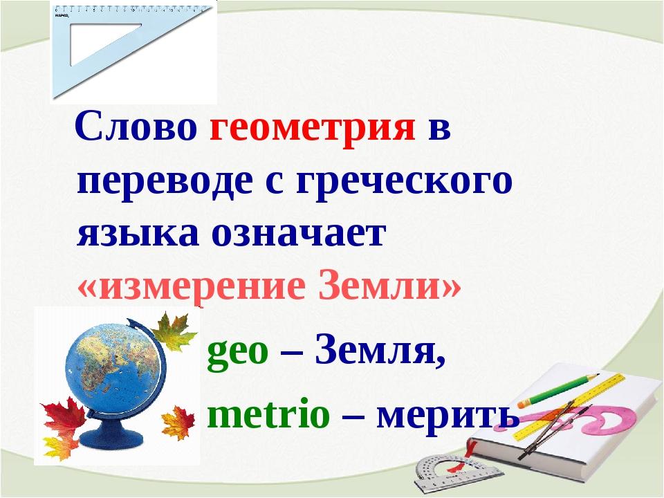 Слово геометрия в переводе с греческого языка означает «измерение Земли» geo...