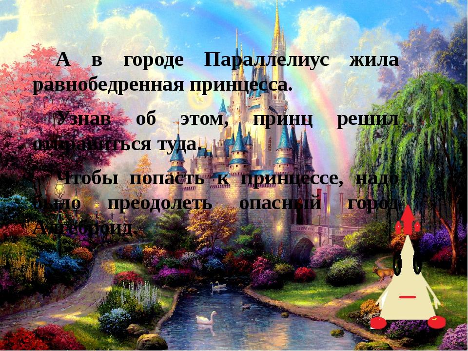 А в городе Параллелиус жила равнобедренная принцесса. Узнав об этом, принц ре...