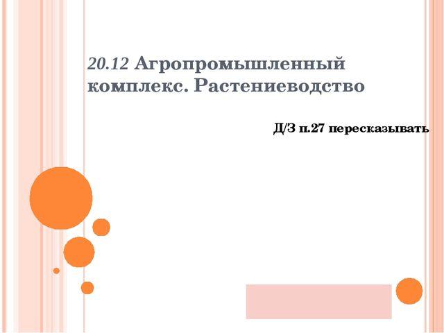 20.12 Агропромышленный комплекс. Растениеводство Д/З п.27 пересказывать