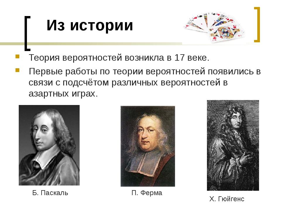 Из истории Теория вероятностей возникла в 17 веке. Первые работы по теории в...