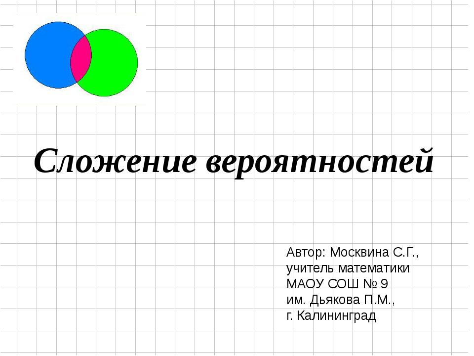 Сложение вероятностей Автор: Москвина С.Г., учитель математики МАОУ СОШ № 9...