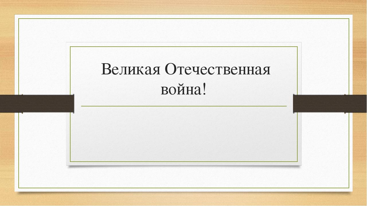 Великая Отечественная война! Выполнил:ученик 6 кл. Русскин Д. Учитель Филик...