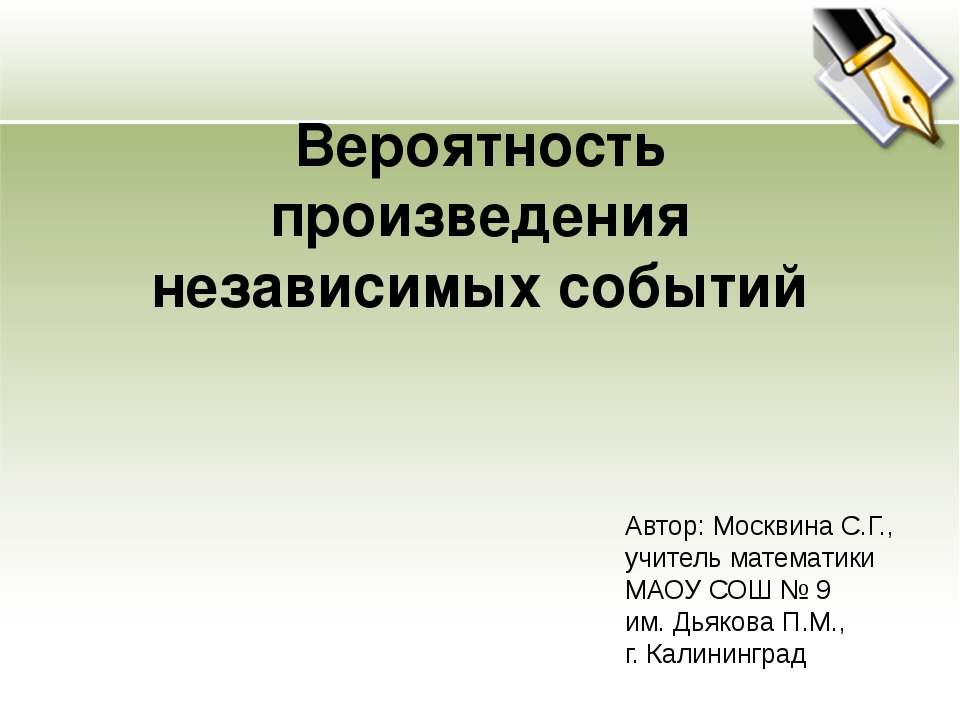 Вероятность произведения независимых событий Автор: Москвина С.Г., учитель ма...