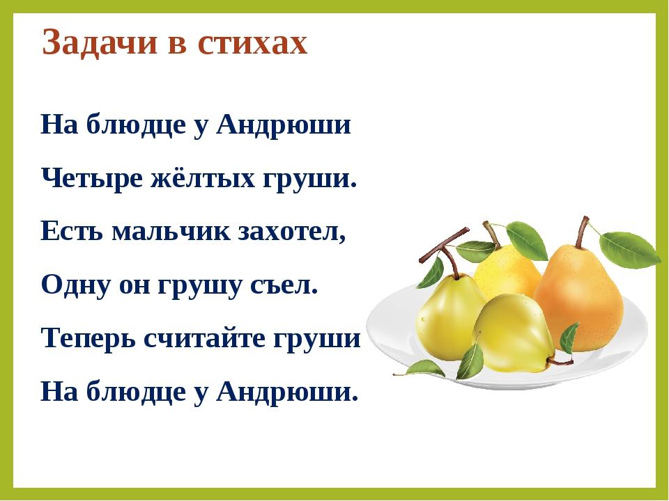Задачи в стихах На блюдце у Андрюши Четыре жёлтых груши. Есть мальчик захотел...